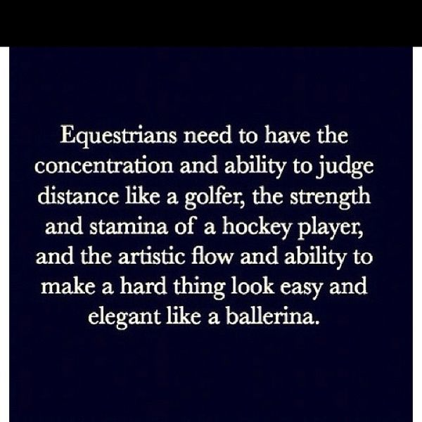 "I hate when people say horseback riding is easy, its not and heres a quote to prove it. ""Equestrians need to have the concentration and ability to judge distance like a golfer, the strength and stamina of a hockey player, and the artistic flow and ability to make a hard thing look easy and elegant like a ballerina."" This quote proves that it isn't and easy sport and your have to perfect everything."