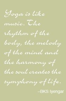 Yoga is like music. The rhythm of the body, the melody of the mind & the harmony of the creates the symphony of life ~ BKS Iyengar...