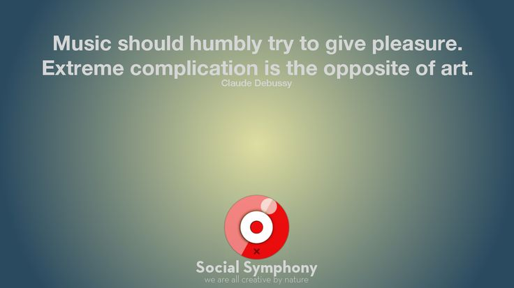 """""""Music should humbly try to give pleasure. Extreme complication is the opposite of art."""" Claude Debussy"""
