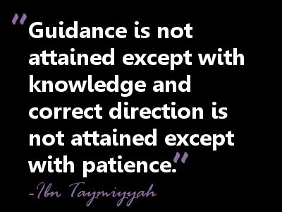 Guidance is not attained except with knowledge and correct direction is not attained except with patience. Ibn Taymiyyah
