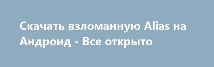 Скачать взломанную Alias на Андроид - Все открыто http://cash-droid.ru/1246-skachat-vzlomannuyu-alias-na-android-vse-otkryto.html