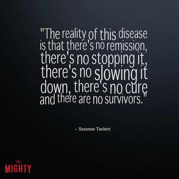 alzheimer's quote: The reality of this disease is that there's no remission, there's no stopping it, there's no slowing it down, there's no cure and there are no survivors.
