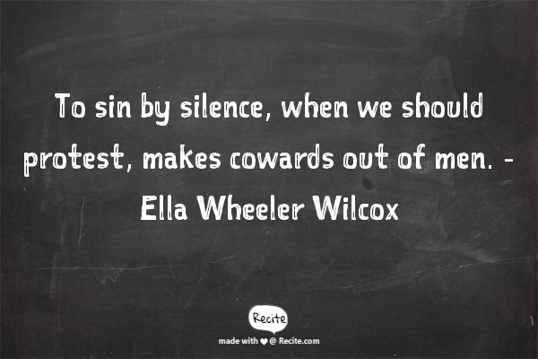 To sin by silence, when we should protest, makes cowards out of men. - Ella Wheeler Wilcox - Quote From Recite.com #RECITE #QUOTE