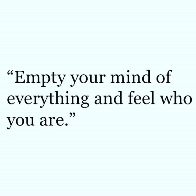 """Empty your mind of everything and feel who you are."""
