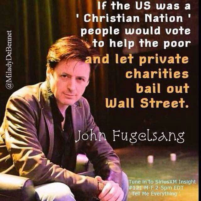 If the US was a Christian nation we would help the poor and let private charities bail out Wall street. --John Fugelsang