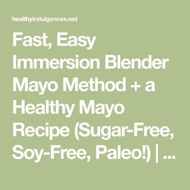 Fast, Easy Immersion Blender Mayo Method + a Healthy Mayo Recipe (Sugar-Free, Soy-Free, Paleo!)   Healthy Indulgences