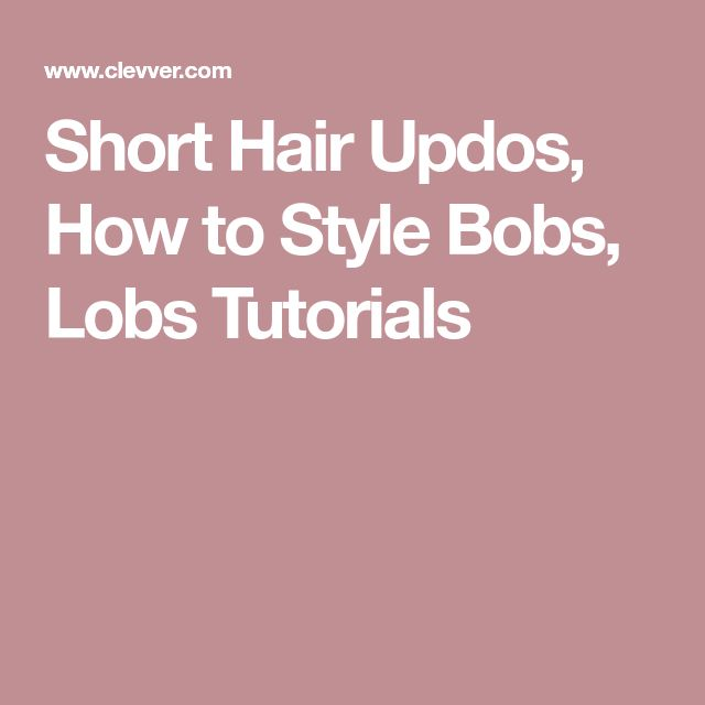 Short Hair Updos, How to Style Bobs, Lobs Tutorials
