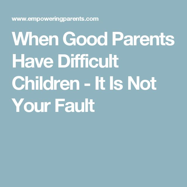 When Good Parents Have Difficult Children - It Is Not Your Fault