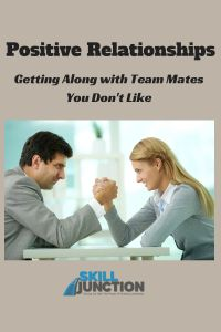 Positive Relationships : getting along with team mates you don't like.  If you are looking for ways to improve your relationships with team maters you don't get along with, then check out this article...