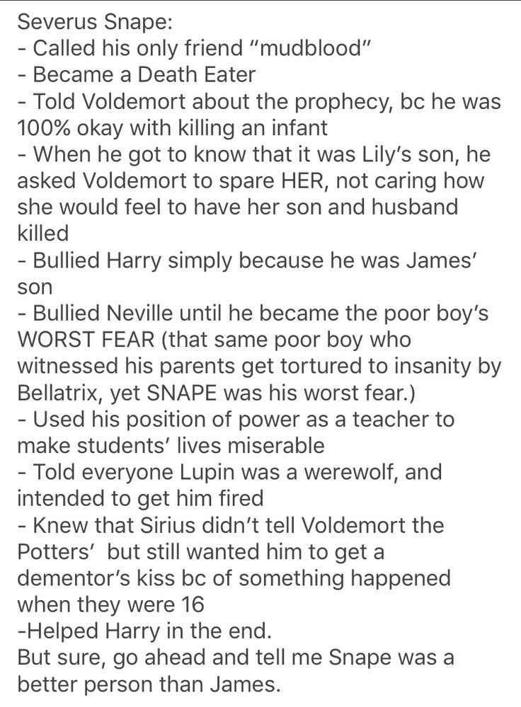 I mean, Snape was an interesting character, and I'm not saying I hate his character, but he was NOT a good man.