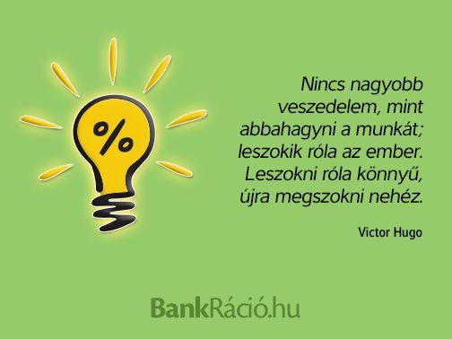 Nincs nagyobb veszedelem, mint abbahagyni a munkát; leszokik róla az ember. Leszokni róla könnyű, újra megszokni nehéz. - Victor Hugo, www.bankracio.hu idézet