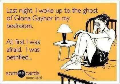 """Yea, I could just imagine telling this joke....""""I woke up to the ghost of Gloria Gaynor in my room"""" """"Who's Gloria Gaynor?"""" """"That's Not How The Joke Goes"""" =/"""