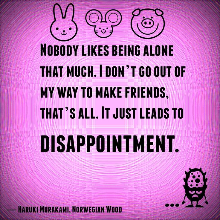 """""""Nobody likes being alone that much.  I don't go out of my way to make friends, that's all.  It just leads to disappointment."""" -Norwegian Wood, Haruki Murakami 