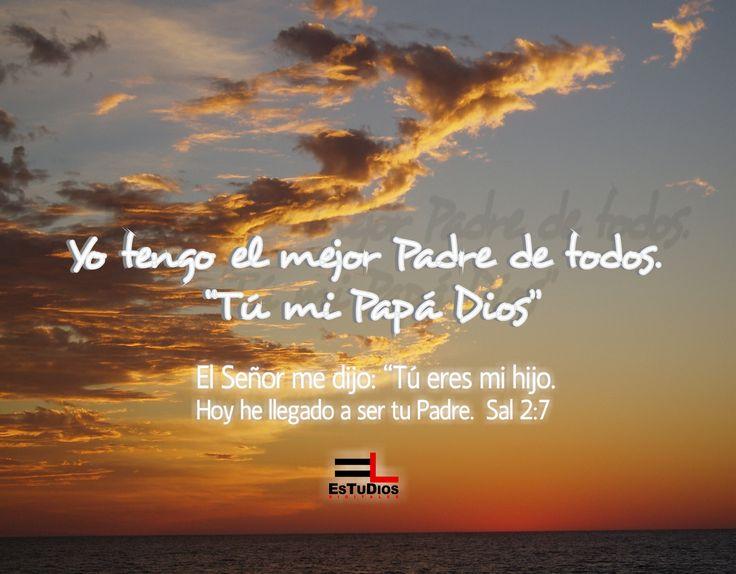 Yo tengo el mejor padre de todos. Tú mi papá Dios Tú eres mi hijo.  Hoy he llegado a ser tu Padre.