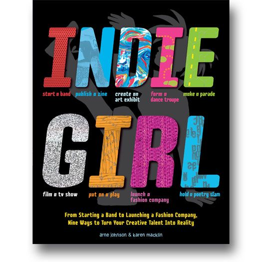 Indie Girl: From Starting A Band to Launching a Fashion Company, NIne Ways to Turn Your Creative Talent Into Reality by Arne Johnson and Karen Macklin. #indiegirl #creativity