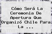 http://tecnoautos.com/wp-content/uploads/imagenes/tendencias/thumbs/como-sera-la-ceremonia-de-apertura-que-organizo-chile-para-la.jpg Copa América 2015. Cómo será la ceremonia de apertura que organizó Chile para la ..., Enlaces, Imágenes, Videos y Tweets - http://tecnoautos.com/actualidad/copa-america-2015-como-sera-la-ceremonia-de-apertura-que-organizo-chile-para-la/