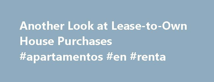 Another Look at Lease-to-Own House Purchases #apartamentos #en #renta http://rental.remmont.com/another-look-at-lease-to-own-house-purchases-apartamentos-en-renta/  #rent to own homes # Another Look at Lease-to-Own House Purchases Nov 12, 2015 | Updated Nov 12, 2015 Jack M. Guttentag Professor of Finance Emeritus at the Wharton School of the University of Pennsylvania A lease-to-own house purchase (henceforth LTO) is a lease combined with an option to purchase the property within a…