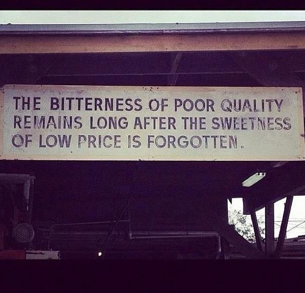 The bitterness of poor quality remains long after the sweetness of low price is forgotten.
