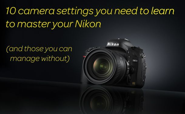 10 camera settings you need to learn to master your Nikon (and which you can live without)