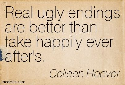 Real ugly endings are better than fake happily ever after's. Colleen Hoover