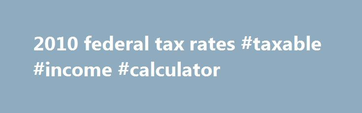 2010 federal tax rates #taxable #income #calculator http://incom.remmont.com/2010-federal-tax-rates-taxable-income-calculator/  #2010 income tax table # 2010 federal tax rates This page titled income tax rates 2010 or 2010 federal tax rates provides useful information about tax rates applicable to income earned in year 2010. Tax rates listed below can be used to calculate your tax liability reported on your tax return that you file in Continue Reading
