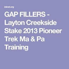 GAP FILLERS - Layton Creekside Stake 2013 Pioneer Trek Ma & Pa Training