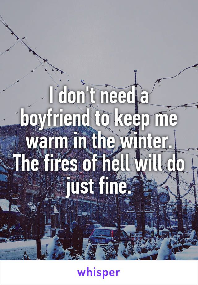 I don't need a boyfriend to keep me warm in the winter. The fires of hell will do just fine.