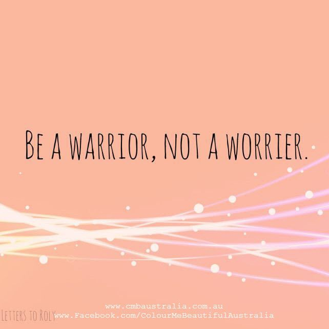 Be a warrior not a worrier.: