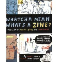 Whatcha Mean, What's a Zine?: the Art of Making Zines and Minicomics