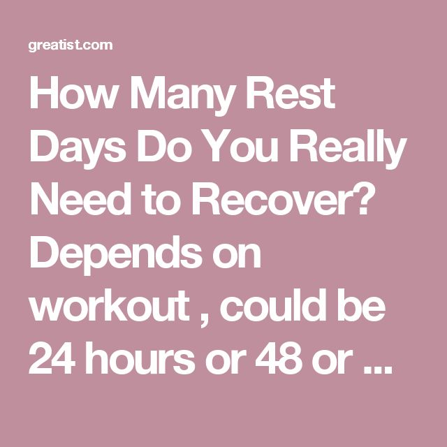How Many Rest Days Do You Really Need to Recover? Depends on workout , could be 24 hours or 48 or more
