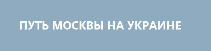 ПУТЬ МОСКВЫ НА УКРАИНЕ http://rusdozor.ru/2017/01/21/put-moskvy-na-ukraine/  Пожелания Москвы уже многократно были озвучены. Во-первых, это внеблоковый статус Украины. Во-вторых, русский язык должен быть вторым государственным или региональным в русскоязычных регионах Украины. В-третьих, амнистия всем донбасским участникам восстания против Киева. Могут ли эти пожелания сбыться? Этим мечтам уже ...