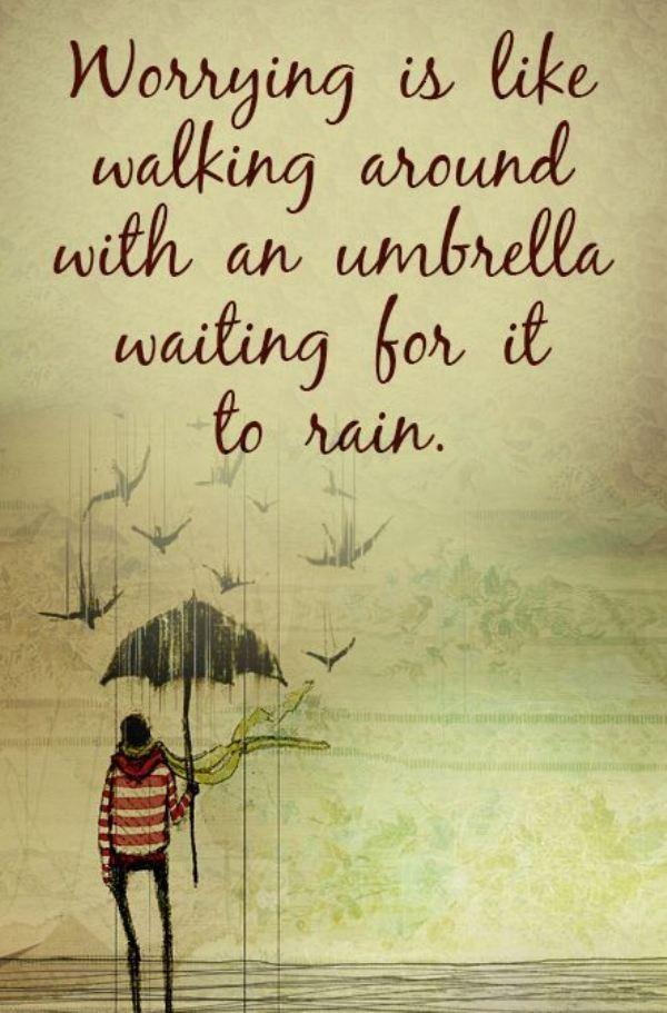 """"""" Se faire du souci, c'est comme se promener avec un parapluie en attendant qu'il pleuve. """""""