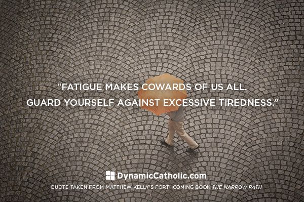 Fatigue makes cowards of us all. Guard yourself against excessive tiredness.