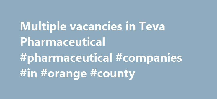 Multiple vacancies in Teva Pharmaceutical #pharmaceutical #companies #in #orange #county http://pharma.remmont.com/multiple-vacancies-in-teva-pharmaceutical-pharmaceutical-companies-in-orange-county/  #teva pharma jobs # Multiple vacancies in Teva Pharmaceutical   Production, R D, F D, QA and More. Teva Pharmaceutical Industries Lid. (NASDAQ:TEVA) is a leading global pharmaceutical company, committed to increasing access to high-quality healthcare by developing, producing and marketing…