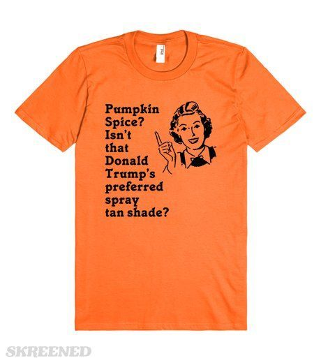 Pumpkin Spice is Donald Trumps Spray Tan | Funny Donald Trump design! Make fun of The Donald AND pumpkin spice all at the same time!  Great for fall.  Pumpkin spice, isn't that Donald Trump's preferred spray tan shade? #Skreened