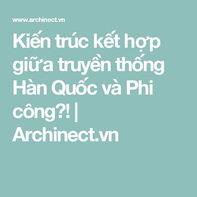 Kiến trúc kết hợp giữa truyền thống Hàn Quốc và Phi công?!   Archinect.vn