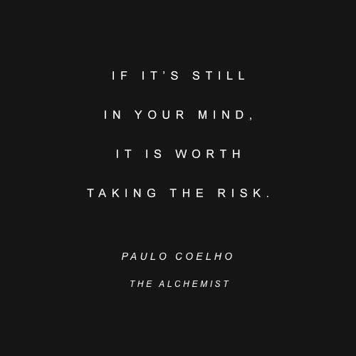 If it's still in your mind, it is worth taking the risk. ~Paulo Coelho