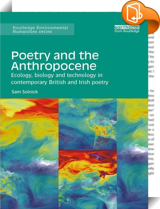 Poetry and the Anthropocene    ::  This book asks what it means to write poetry in and about the Anthropocene, the name given to a geological epoch where humans have a global ecological impact. Combining critical approaches such as ecocriticism and posthumanism with close reading and archival research, it argues that the Anthropocene requires poetry and the humanities to find new ways of thinking about unfamiliar spatial and temporal scales, about how we approach the metaphors and d...