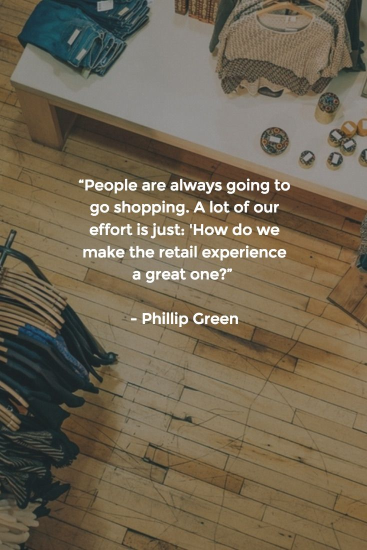"""[QUOTE] : """"People are always going to go shopping. A lot of our effort is just: 'How do we make the retail experience a great one?'"""" - Phillip Green"""