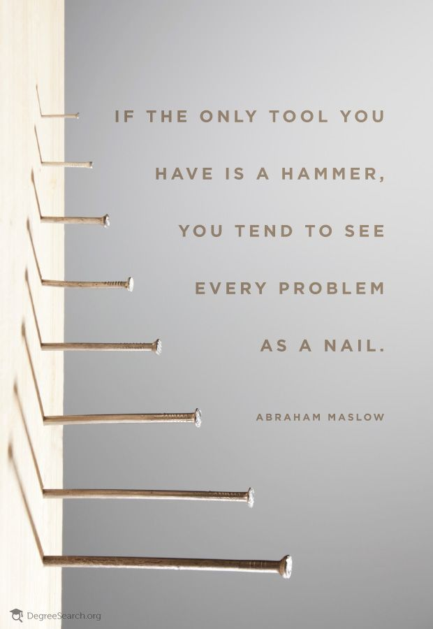 """""""If the only tool you have is a hammer, you tend to see every problem as a nail."""" -Abraham Maslow"""