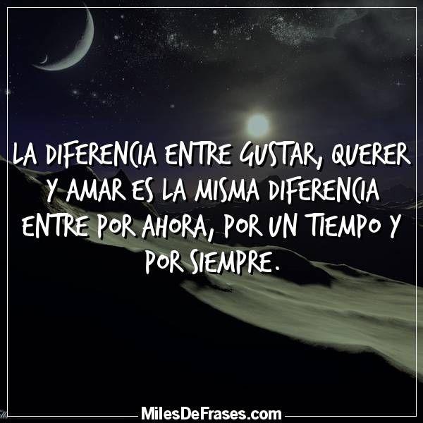 La diferencia entre Gustar, Querer y Amar es la misma diferencia entre Por ahora, Por un tiempo y Por siempre.