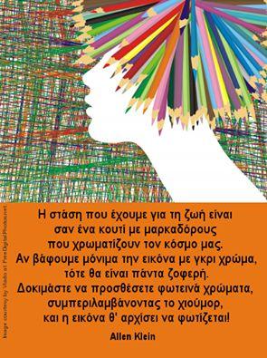 Η στάση που έχουμε για την ζωή είναι σαν ένα κουτί με μαρκαδόρους που χρωματίζουν τον κόσμο μας. Αν βάψουμε μόνιμα την εικόνα με γκρι χρώμα, τότε θα είναι πάντα ζοφερή. Δοκιμάστε να προσθέσετε φωτεινά χρώματα, συμπεριλαμβάνοντας το χιούμορ, και η εικόνα θ'αρχίζει να φωτίζεται! Allen Klein (Επιχειρηματίας. 1931-2009)  #quoteoftheday   #AllenKlein #AllenKleinQuotes    #lifequotes
