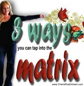 3 Ways to Tap Into the Matrix of All Possibility (www.CherieRoeDirksen.com)
