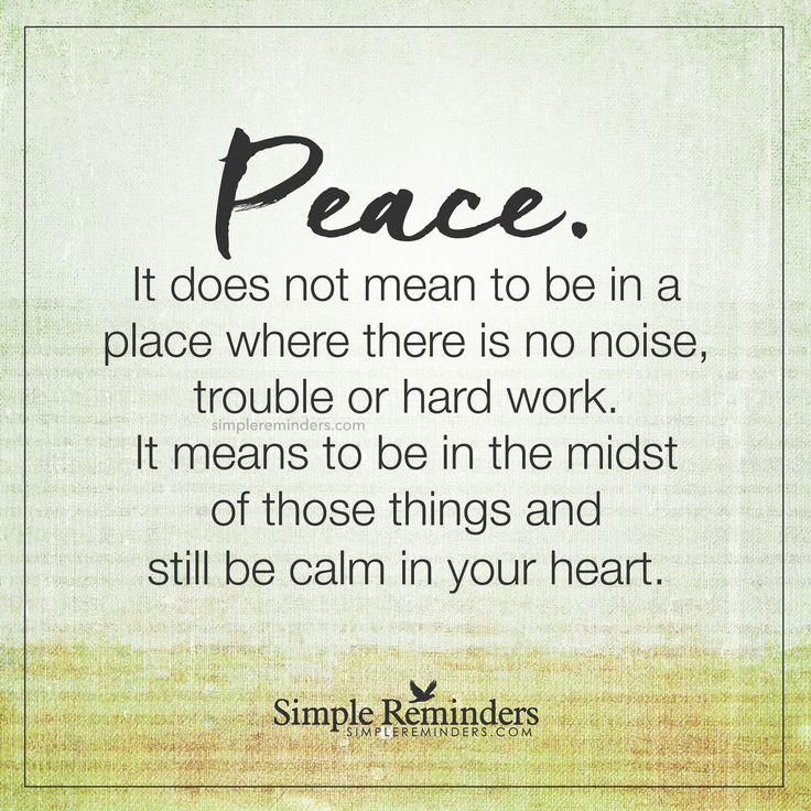 Be calm in your heart Peace. It does not mean to be in a place where there is no noise, trouble or hard work. It means to be in the midst of those things and still be calm in your heart. — Unknown Author