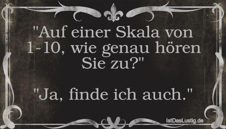 """""""Auf einer Skala von 1-10, wie genau hören Sie zu?""""  """"Ja, finde ich auch."""" ... gefunden auf https://www.istdaslustig.de/spruch/1588 #lustig #sprüche #fun #spass"""