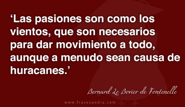 Las pasiones son como los vientos, que son necesarios para dar movimiento a todo, aunque a menudo sean causa de huracanes.