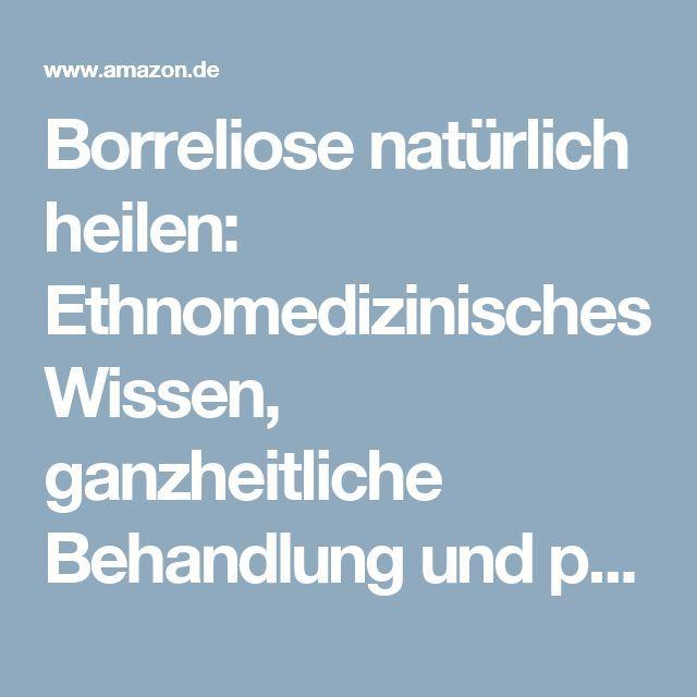"""Borreliose natürlich heilen: Ethnomedizinisches Wissen, ganzheitliche Behandlung und praktische Anwendungen Mehr zum Thema """"Gesundheit"""" gibt es auf interessante-dinge.de"""