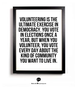 Volunteering is the ultimate exercise in democracy. You vote in elections once a year, but when you volunteer, you vote every day about the kind of community you want to live in.
