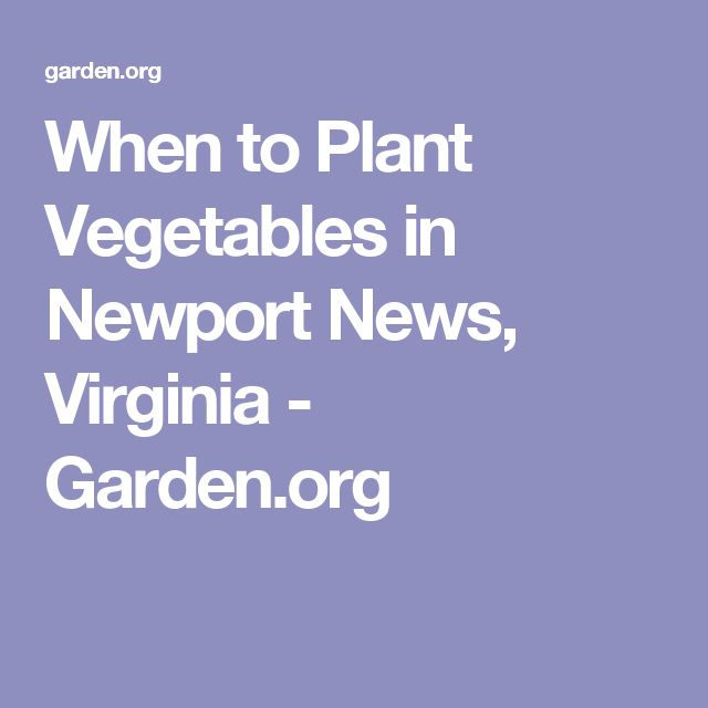 When to Plant Vegetables in Newport News, Virginia - Garden.org