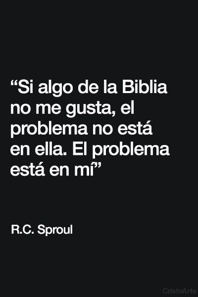 """""""Si algo de la Biblia no me gusta, el problema no está en ella. El problema está en mí"""" - R.C. Sproul."""
